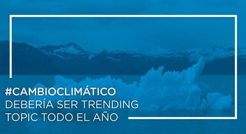 cambio climático debería ser trending topic todo año